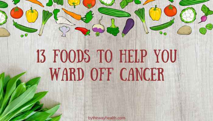 13 FOODS TO HELP YOU PREVENT CANCER