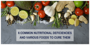 6 Common Nutritional Deficiencies & Various Foods To Cure Them